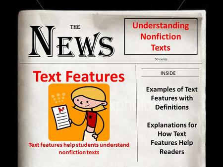 N ews The Understanding Nonfiction Texts 50 cents INSIDE Examples of Text Features with Definitions Explanations for How Text Features Help Readers Text.