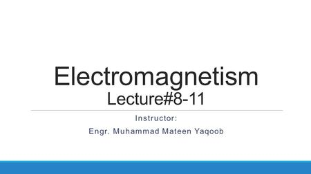 Electromagnetism Lecture#8-11 Instructor: Engr. Muhammad Mateen Yaqoob.
