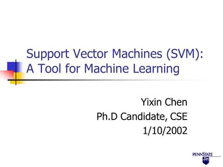 Support Vector Machines (SVM): A Tool for Machine Learning Yixin Chen Ph.D Candidate, CSE 1/10/2002.