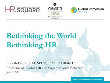 Rethinking the World Rethinking HR Lisbeth Claus, Ph.D., SPHR, GPHR, SHRM-SCP Professor of Global HR and Organizational Behavior June 2, 2015.