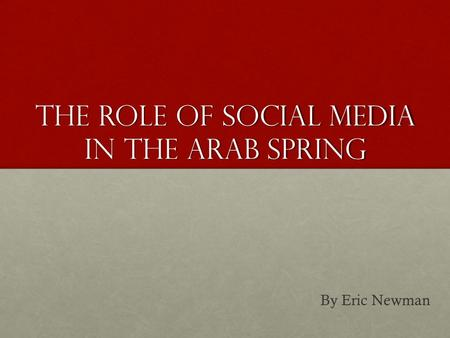 The Role of Social Media In the Arab Spring By Eric Newman.