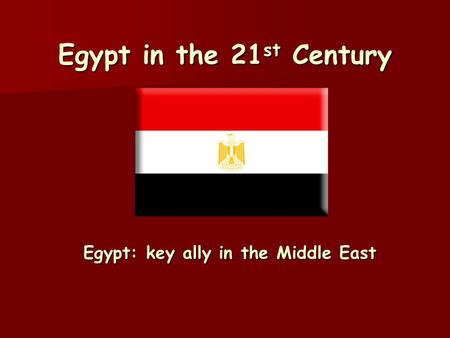 Egypt in the 21 st Century Egypt: key ally in the Middle East.