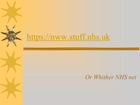 https://nww.stuff.nhs.uk Or Whither NHS net Why?  Long personal involvement  Central to all the changes that surround us  Knowledge is power  Pretending.
