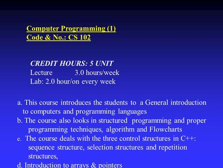 Computer Programming (1) Code & No.: CS 102 CREDIT HOURS: 5 UNIT Lecture 3.0 hours/week Lab: 2.0 hour/on every week a. This course introduces the students.