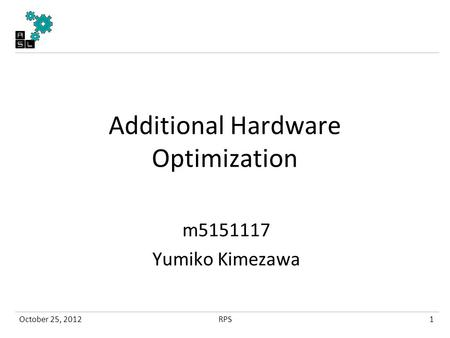 Additional Hardware Optimization m5151117 Yumiko Kimezawa October 25, 20121RPS.