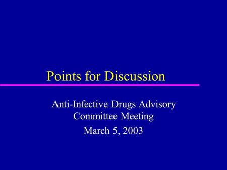Points for Discussion Anti-Infective Drugs Advisory Committee Meeting March 5, 2003.