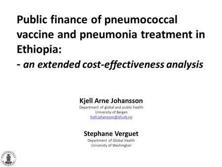 Public finance of pneumococcal vaccine and pneumonia treatment in Ethiopia: - an extended cost-effectiveness analysis Kjell Arne Johansson Department of.