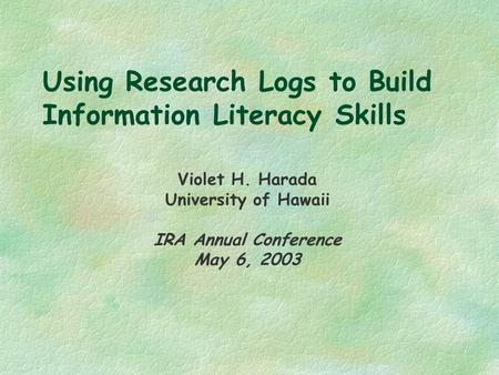 Using Research Logs to Build Information Literacy Skills Violet H. Harada University of Hawaii IRA Annual Conference May 6, 2003.