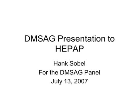 DMSAG Presentation to HEPAP Hank Sobel For the DMSAG Panel July 13, 2007.