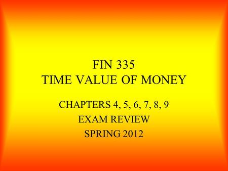 FIN 335 TIME VALUE OF MONEY CHAPTERS 4, 5, 6, 7, 8, 9 EXAM REVIEW SPRING 2012.