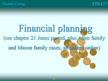 FIN437 Vicentiu Covrig 1 Financial planning Financial planning (see chapter 21 Jones posted, plus Allen family and Mason family cases, all posted online)