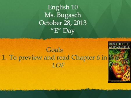 "English 10 Ms. Bugasch October 28, 2013 ""E"" Day Goals 1.To preview and read Chapter 6 in LOF."