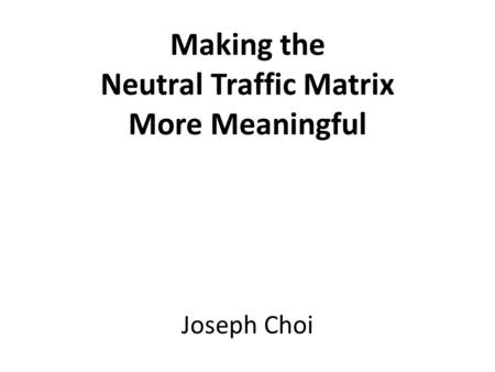 Making the Neutral Traffic Matrix More Meaningful Joseph Choi.