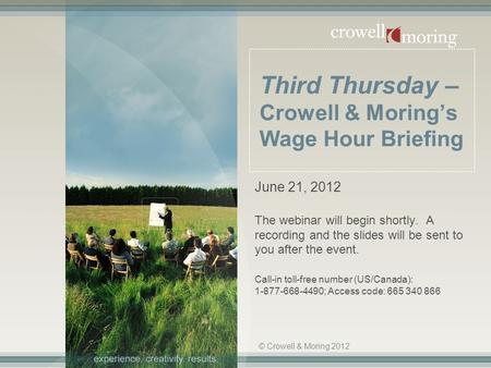 Third Thursday – Crowell & Moring's Wage Hour Briefing June 21, 2012 The webinar will begin shortly. A recording and the slides will be sent to you after.