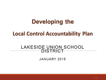 Developing the Local Control Accountability Plan LAKESIDE UNION SCHOOL DISTRICT JANUARY 2015 1.