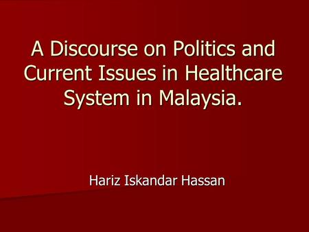 A Discourse on Politics and Current Issues in Healthcare System in Malaysia. Hariz Iskandar Hassan.