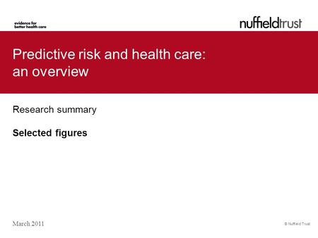 © Nuffield Trust Predictive risk and health care: an overview Research summary Selected figures March 2011.