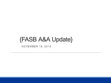 {FASB A&A Update} NOVEMBER 19, 2015. Overview HOT NEW AND PENDING ACCOUNTING STANDARDS Revenue Recognition Financial Statement Presentation for Not-for-Profit.