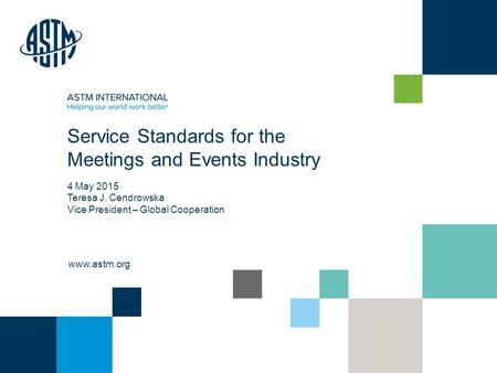 © ASTM International www.astm.org Service Standards for the Meetings and Events Industry 4 May 2015 Teresa J. Cendrowska Vice President – Global Cooperation.