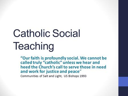 "Catholic Social Teaching ""Our faith is profoundly social. We cannot be called truly ""catholic"" unless we hear and heed the Church's call to serve those."