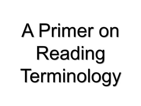 A Primer on Reading Terminology. AUTOMATICITY Readers construct meaning through recognition of words and passages (strings of words). Proficient readers.