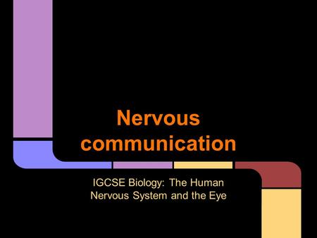 Nervous communication IGCSE Biology: The Human Nervous System and the Eye.
