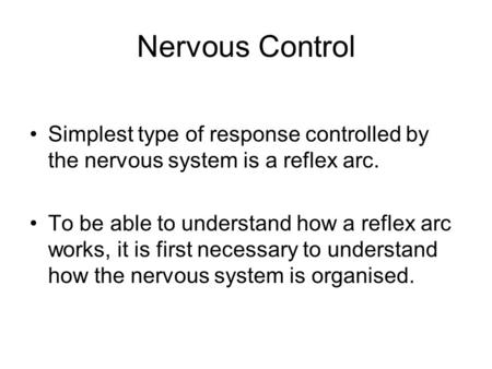Nervous Control Simplest type of response controlled by the nervous system is a reflex arc. To be able to understand how a reflex arc works, it is first.