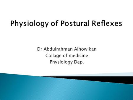 Dr Abdulrahman Alhowikan Collage of medicine Physiology Dep. Physiology of Postural Reflexes.