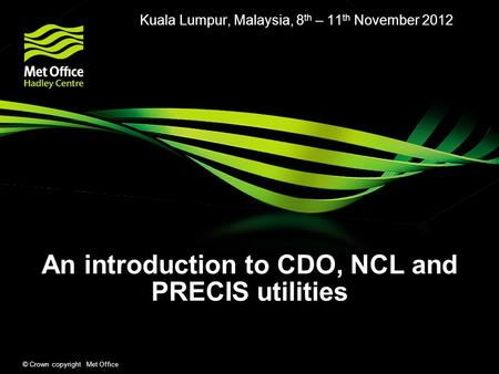 © Crown copyright Met Office An introduction to CDO, NCL and PRECIS utilities Kuala Lumpur, Malaysia, 8 th – 11 th November 2012.