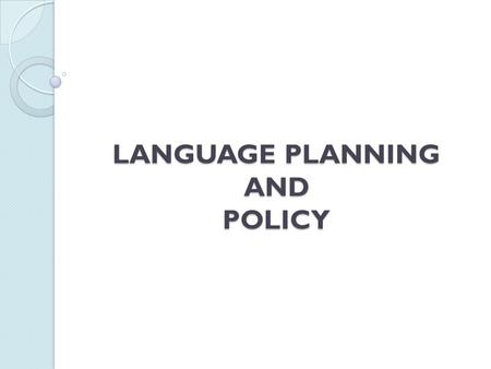 LANGUAGE PLANNING AND POLICY. WHAT IS LANGUAGE PLANNING? Language planning is official, government-level activity concerning the selection and promotion.