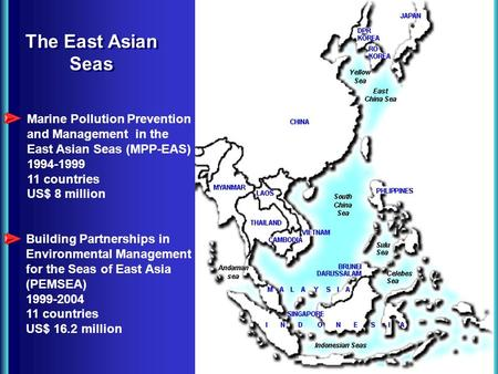 The East Asian Seas Marine Pollution Prevention and Management in the East Asian Seas (MPP-EAS) 1994-1999 11 countries US$ 8 million Building Partnerships.