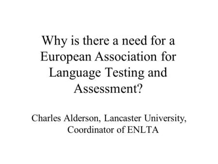 Why is there a need for a European Association for Language Testing and Assessment? Charles Alderson, Lancaster University, Coordinator of ENLTA.