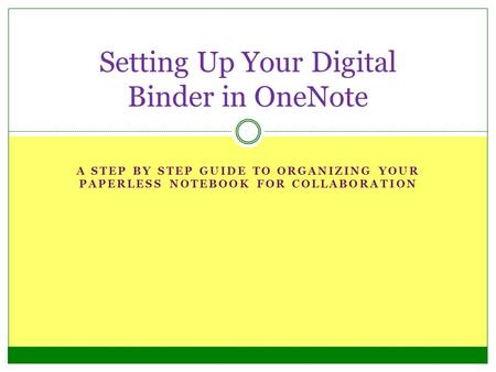 A STEP BY STEP GUIDE TO ORGANIZING YOUR PAPERLESS NOTEBOOK FOR COLLABORATION Setting Up Your Digital Binder in OneNote.