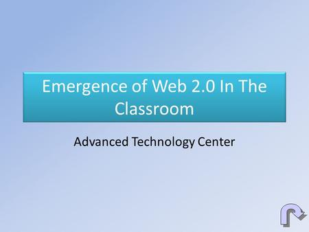 Emergence of Web 2.0 In The Classroom Advanced Technology Center.