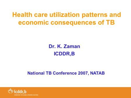 Health care utilization patterns and economic consequences of TB Dr. K. Zaman ICDDR,B National TB Conference 2007, NATAB.