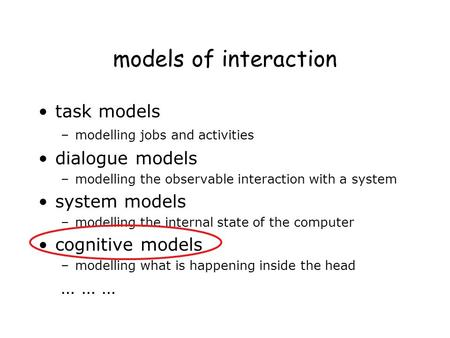Models of interaction task models –modelling jobs and activities dialogue models –modelling the observable interaction with a system system models –modelling.