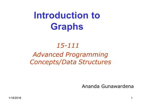 1/16/20161 Introduction to Graphs 15-111 Advanced Programming Concepts/Data Structures Ananda Gunawardena.