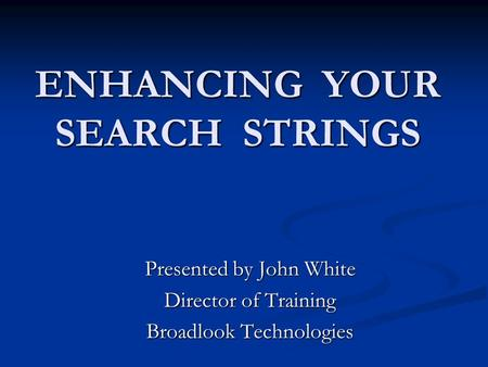 ENHANCING YOUR SEARCH STRINGS Presented by John White Director of Training Broadlook Technologies.