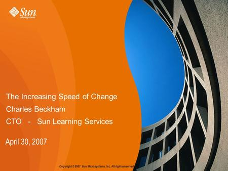 Copyright © 2007 Sun Microsystems, Inc. All rights reserved. The Increasing Speed of Change Charles Beckham CTO - Sun Learning Services April 30, 2007.