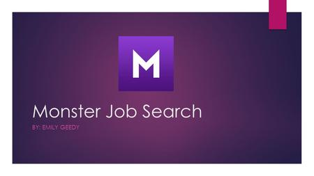 Monster Job Search BY: EMILY GEEDY. What the app provides:  Search and apply for jobs in seconds  Save your job searches for future references  Get.