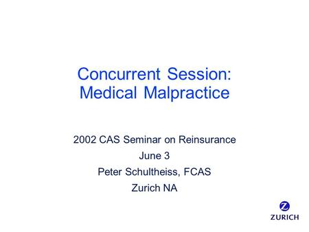 Concurrent Session: Medical Malpractice 2002 CAS Seminar on Reinsurance June 3 Peter Schultheiss, FCAS Zurich NA.