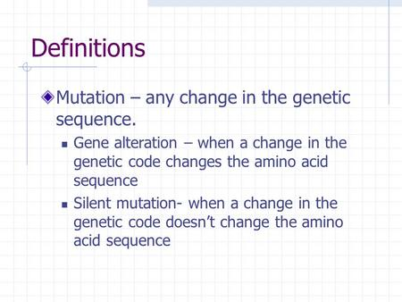 Definitions Mutation – any change in the genetic sequence. Gene alteration – when a change in the genetic code changes the amino acid sequence Silent mutation-
