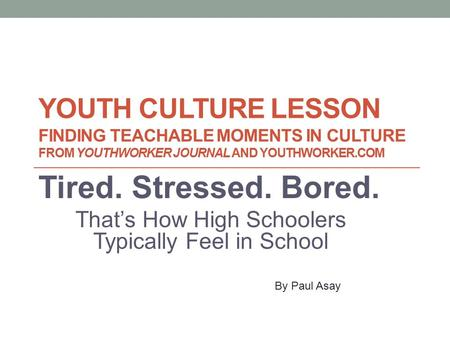 YOUTH CULTURE LESSON FINDING TEACHABLE MOMENTS IN CULTURE FROM YOUTHWORKER JOURNAL AND YOUTHWORKER.COM Tired. Stressed. Bored. That's How High Schoolers.