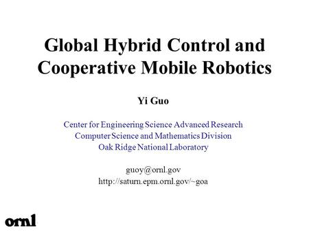 Global Hybrid Control and Cooperative Mobile Robotics Yi Guo Center for Engineering Science Advanced Research Computer Science and Mathematics Division.