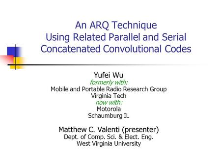 An ARQ Technique Using Related Parallel and Serial Concatenated Convolutional Codes Yufei Wu formerly with: Mobile and Portable Radio Research Group Virginia.