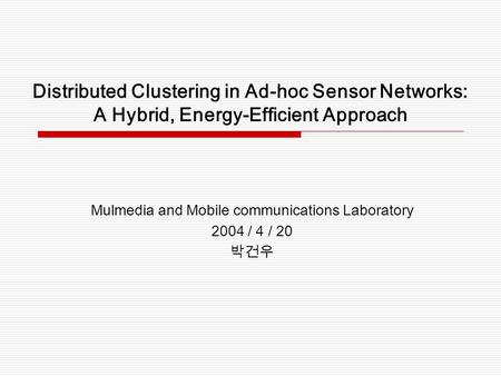 Distributed Clustering in Ad-hoc Sensor Networks: A Hybrid, Energy-Efficient Approach Mulmedia and Mobile communications Laboratory 2004 / 4 / 20 박건우.