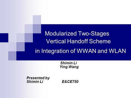 Modularized Two-Stages Vertical Handoff Scheme in Integration of WWAN and WLAN Shimin Li Ying Wang Presented by Shimin Li E&CE750.