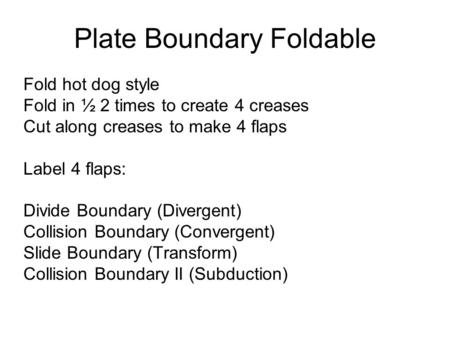 Plate Boundary Foldable Fold hot dog style Fold in ½ 2 times to create 4 creases Cut along creases to make 4 flaps Label 4 flaps: Divide Boundary (Divergent)