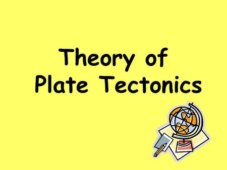 Theory of Plate Tectonics. Plate Tectonics Is theory that states that pieces of the Earth's crust are in constant, slow motion. This motion is caused.