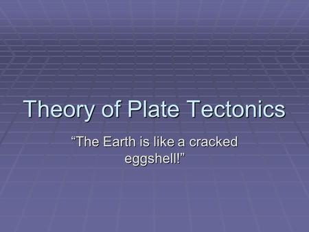 "Theory of Plate Tectonics ""The Earth is like a cracked eggshell!"""